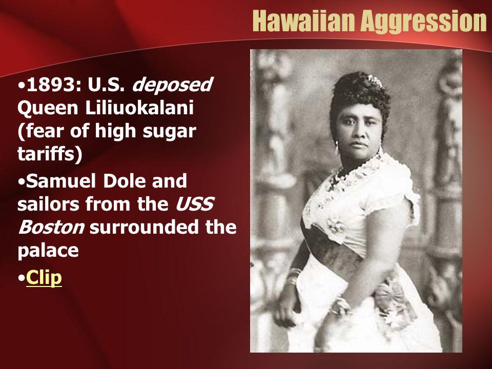 Hawaiian Aggression 1893: U.S. deposed Queen Liliuokalani (fear of high sugar tariffs) Samuel Dole and sailors from the USS Boston surrounded the pala
