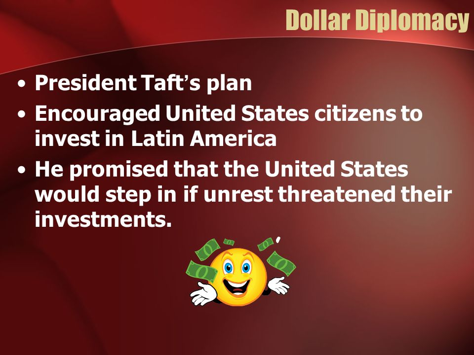 Dollar Diplomacy President Taft's plan Encouraged United States citizens to invest in Latin America He promised that the United States would step in i