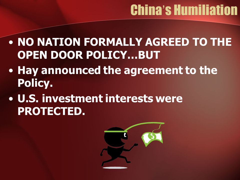 China's Humiliation NO NATION FORMALLY AGREED TO THE OPEN DOOR POLICY…BUT Hay announced the agreement to the Policy. U.S. investment interests were PR