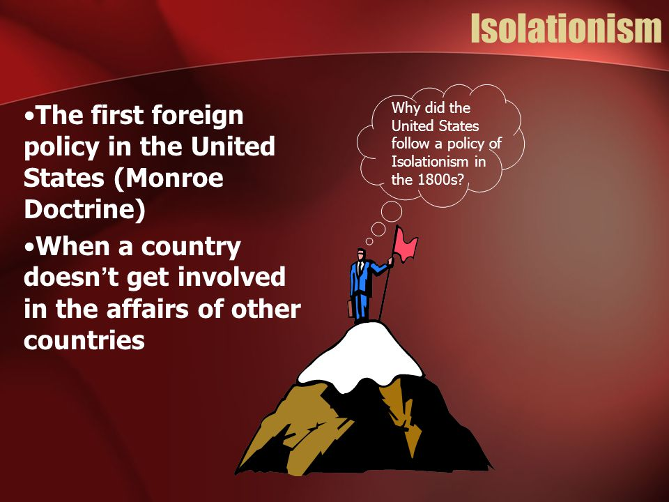 Isolationism The first foreign policy in the United States (Monroe Doctrine) When a country doesn't get involved in the affairs of other countries Why