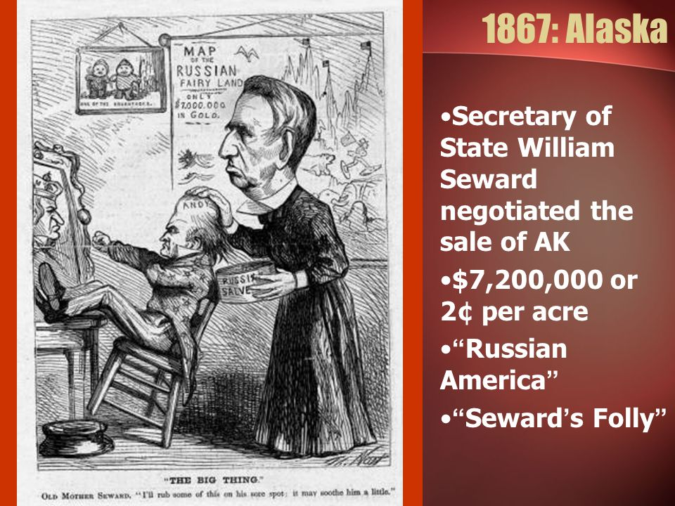 "1867: Alaska Secretary of State William Seward negotiated the sale of AK $7,200,000 or 2¢ per acre ""Russian America"" ""Seward's Folly"""