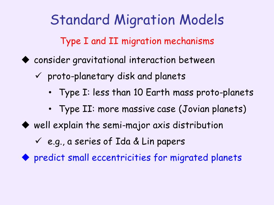 Standard Migration Models  consider gravitational interaction between proto-planetary disk and planets Type I: less than 10 Earth mass proto-planets Type II: more massive case (Jovian planets)  well explain the semi-major axis distribution e.g., a series of Ida & Lin papers  predict small eccentricities for migrated planets Type I and II migration mechanisms