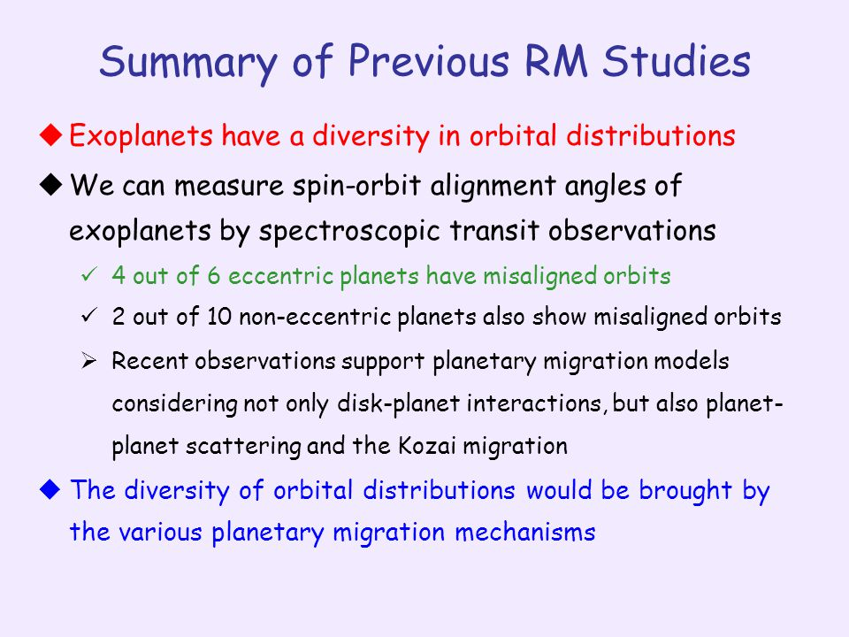Summary of Previous RM Studies  Exoplanets have a diversity in orbital distributions  We can measure spin-orbit alignment angles of exoplanets by spectroscopic transit observations 4 out of 6 eccentric planets have misaligned orbits 2 out of 10 non-eccentric planets also show misaligned orbits  Recent observations support planetary migration models considering not only disk-planet interactions, but also planet- planet scattering and the Kozai migration  The diversity of orbital distributions would be brought by the various planetary migration mechanisms