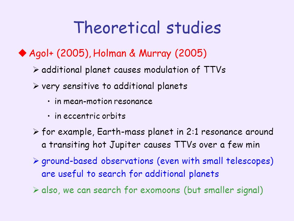 Theoretical studies  Agol+ (2005), Holman & Murray (2005)  additional planet causes modulation of TTVs  very sensitive to additional planets in mean-motion resonance in eccentric orbits  for example, Earth-mass planet in 2:1 resonance around a transiting hot Jupiter causes TTVs over a few min  ground-based observations (even with small telescopes) are useful to search for additional planets  also, we can search for exomoons (but smaller signal)