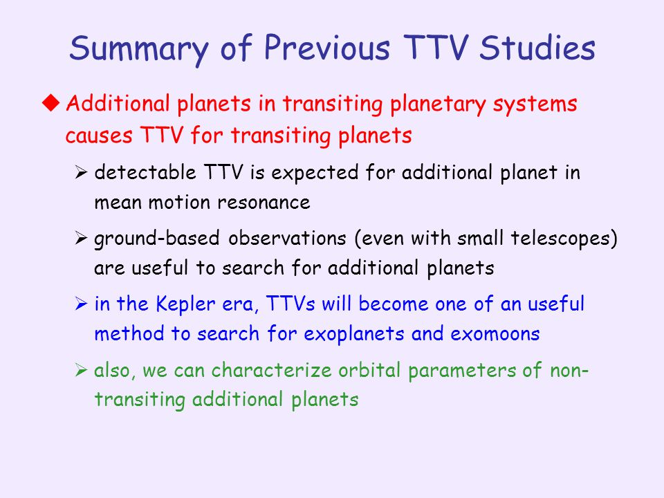 Summary of Previous TTV Studies  Additional planets in transiting planetary systems causes TTV for transiting planets  detectable TTV is expected for additional planet in mean motion resonance  ground-based observations (even with small telescopes) are useful to search for additional planets  in the Kepler era, TTVs will become one of an useful method to search for exoplanets and exomoons  also, we can characterize orbital parameters of non- transiting additional planets