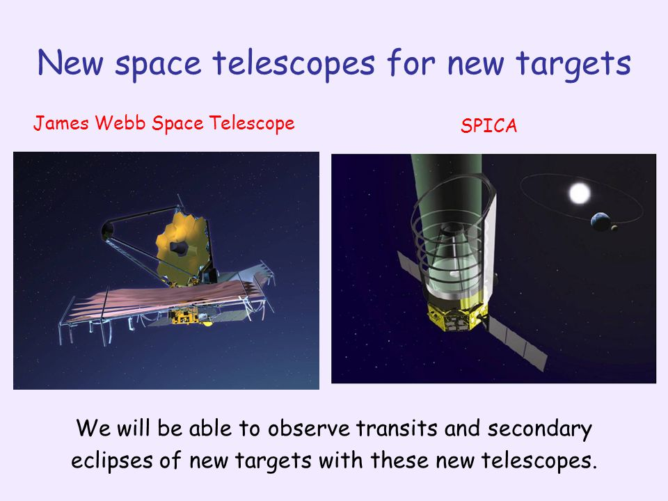 New space telescopes for new targets James Webb Space Telescope SPICA We will be able to observe transits and secondary eclipses of new targets with these new telescopes.