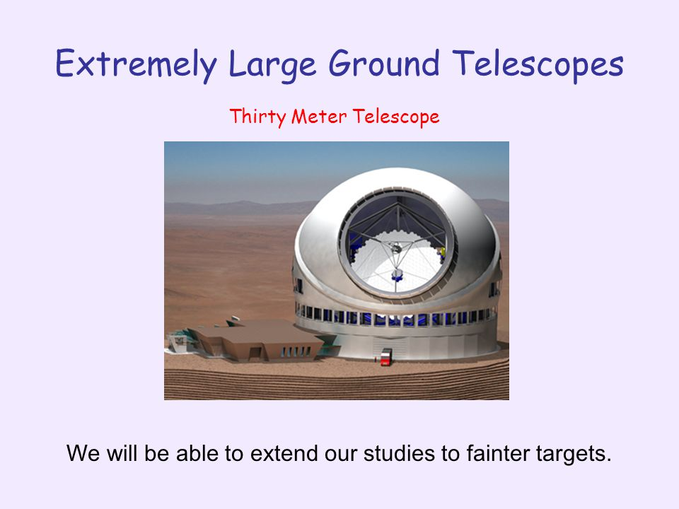 Extremely Large Ground Telescopes Thirty Meter Telescope We will be able to extend our studies to fainter targets.