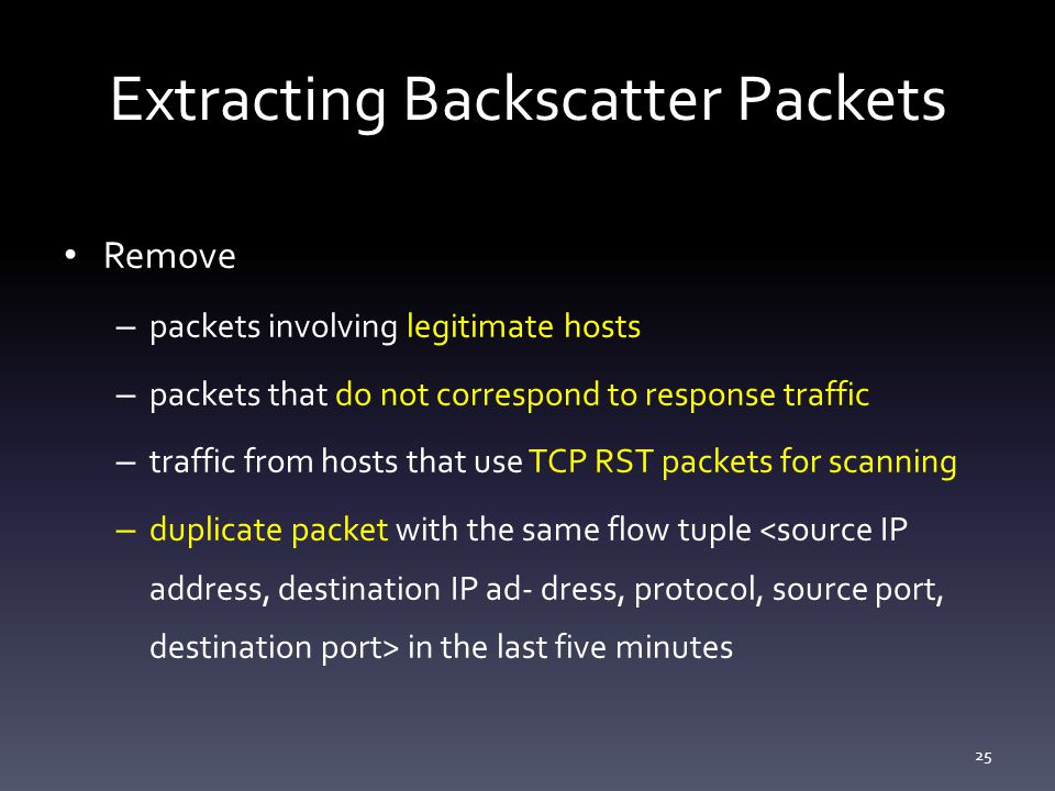 Extracting Backscatter Packets Remove – packets involving legitimate hosts – packets that do not correspond to response traffic – traffic from hosts that use TCP RST packets for scanning – duplicate packet with the same flow tuple in the last five minutes 25