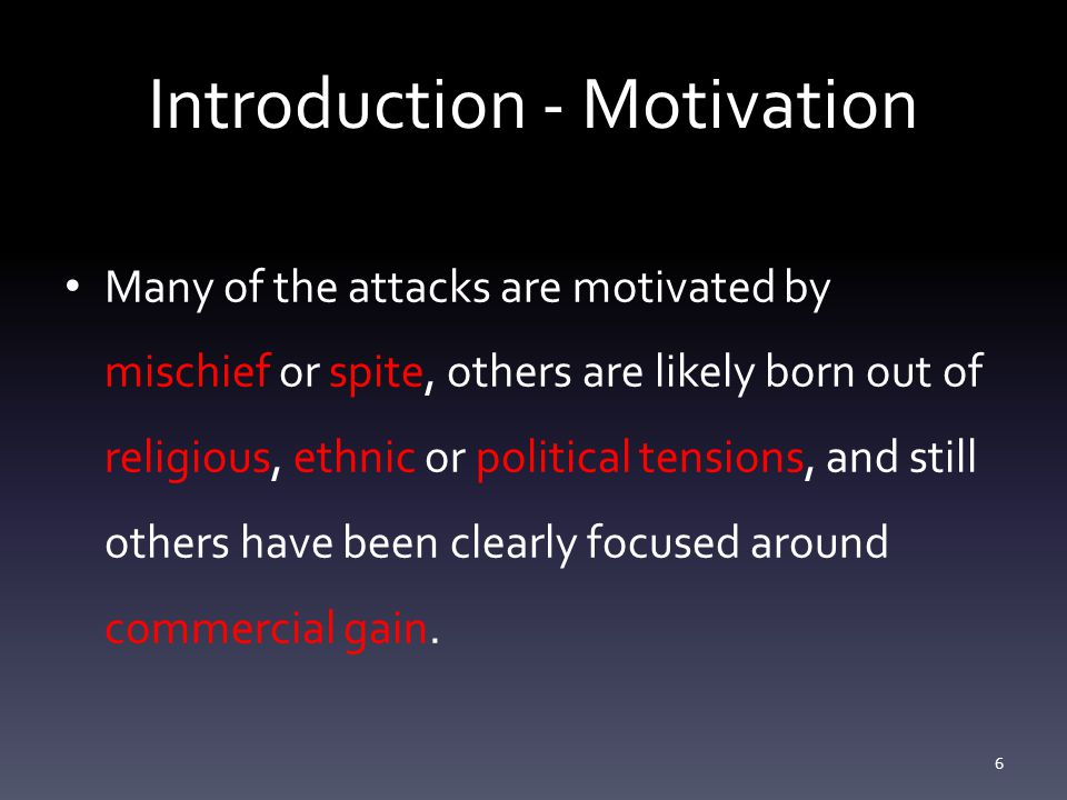 Introduction - Motivation Many of the attacks are motivated by mischief or spite, others are likely born out of religious, ethnic or political tensions, and still others have been clearly focused around commercial gain.