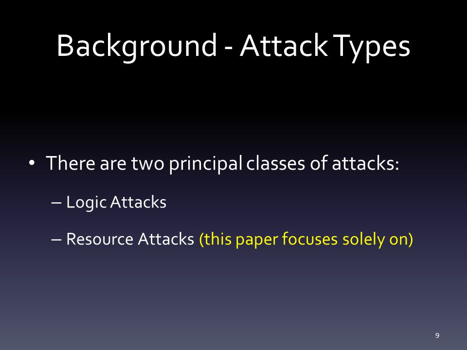 Background - Attack Types There are two principal classes of attacks: – Logic Attacks – Resource Attacks (this paper focuses solely on) 9