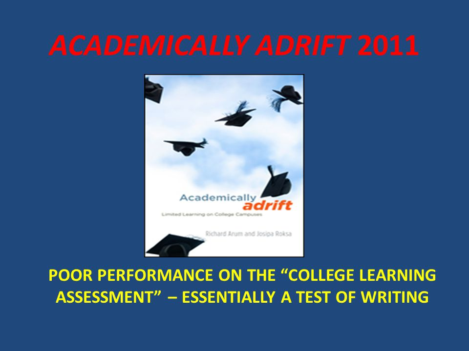 """POOR PERFORMANCE ON THE """"COLLEGE LEARNING ASSESSMENT"""" – ESSENTIALLY A TEST OF WRITING ACADEMICALLY ADRIFT 2011"""