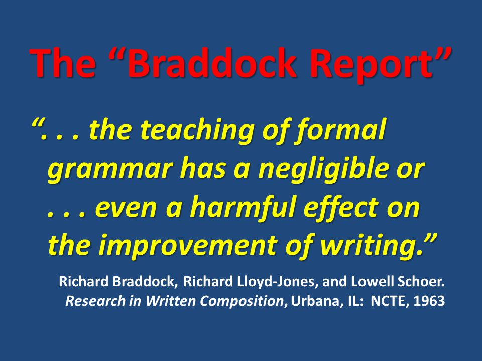 """The """"Braddock Report"""" """"... the teaching of formal grammar has a negligible or... even a harmful effect on the improvement of writing."""" Richard Braddoc"""