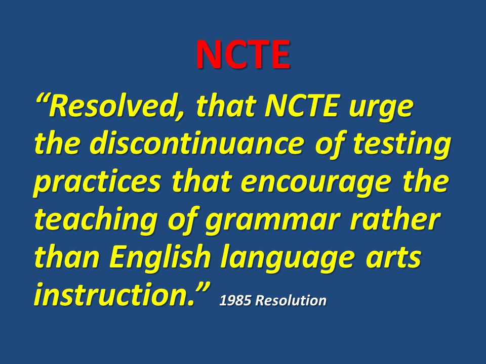 """NCTE """"Resolved, that NCTE urge the discontinuance of testing practices that encourage the teaching of grammar rather than English language arts instru"""
