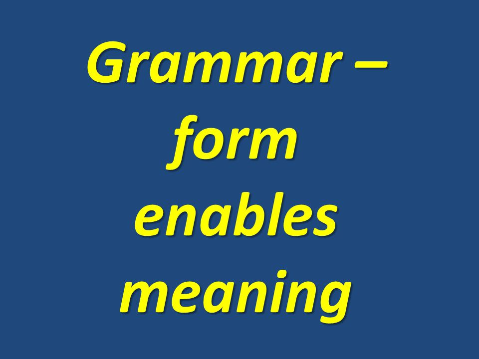 Grammar – form enables meaning