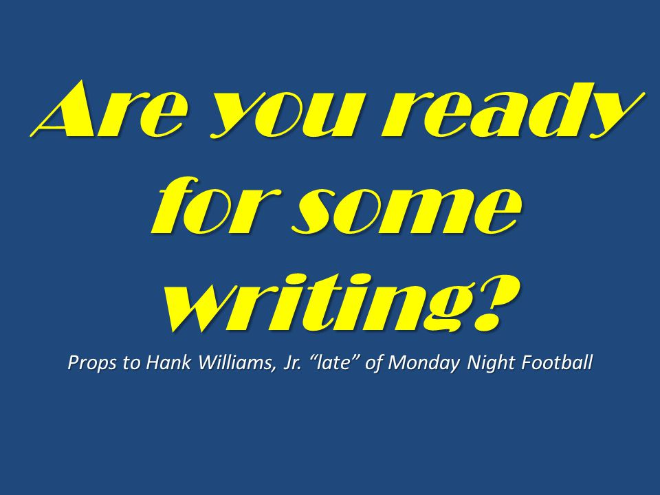 Are you ready for some writing? Props to Hank Williams, Jr. late of Monday Night Football