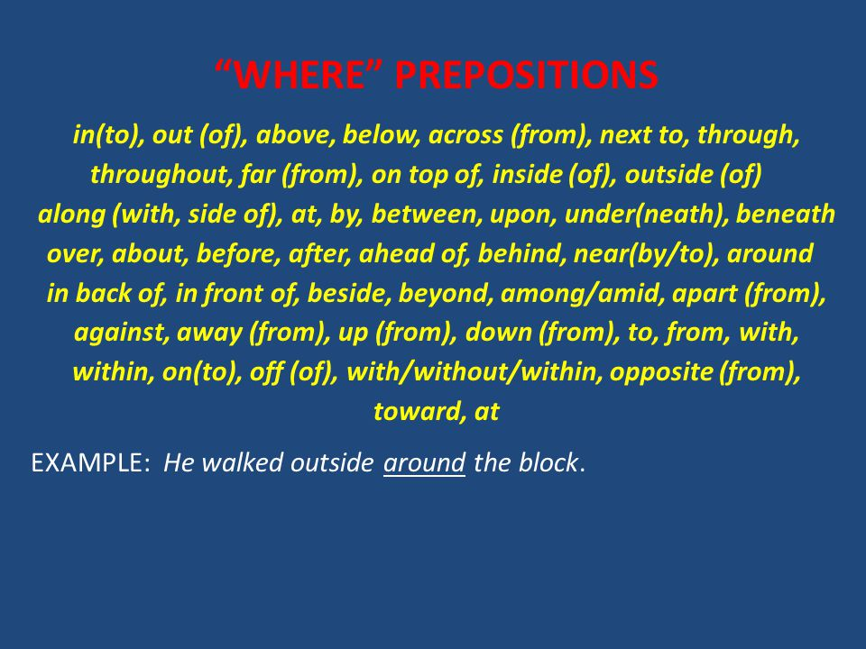 WHERE PREPOSITIONS in(to), out (of), above, below, across (from), next to, through, throughout, far (from), on top of, inside (of), outside (of) along (with, side of), at, by, between, upon, under(neath), beneath over, about, before, after, ahead of, behind, near(by/to), around in back of, in front of, beside, beyond, among/amid, apart (from), against, away (from), up (from), down (from), to, from, with, within, on(to), off (of), with/without/within, opposite (from), toward, at EXAMPLE: He walked outside around the block.
