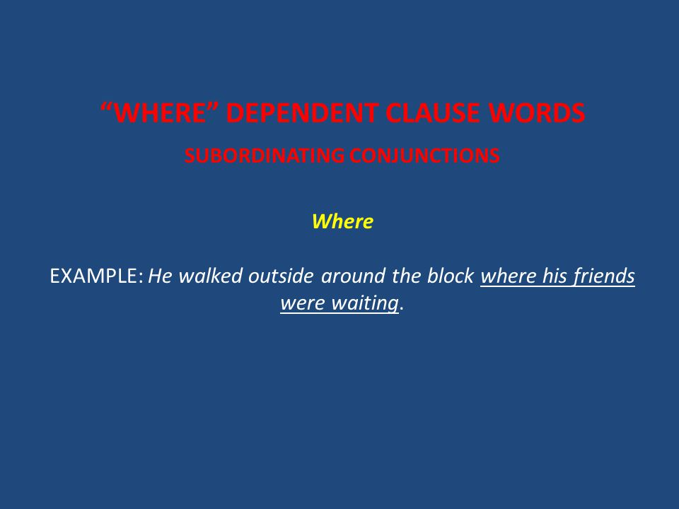 WHERE DEPENDENT CLAUSE WORDS SUBORDINATING CONJUNCTIONS Where EXAMPLE: He walked outside around the block where his friends were waiting.