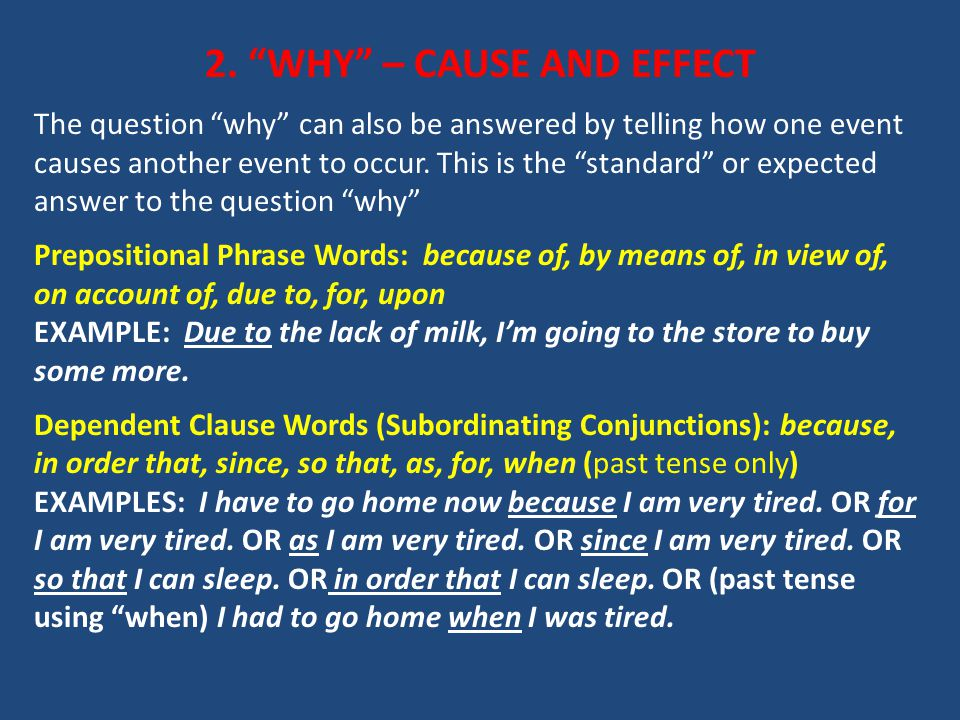 """2. """"WHY"""" – CAUSE AND EFFECT The question """"why"""" can also be answered by telling how one event causes another event to occur. This is the """"standard"""" or"""