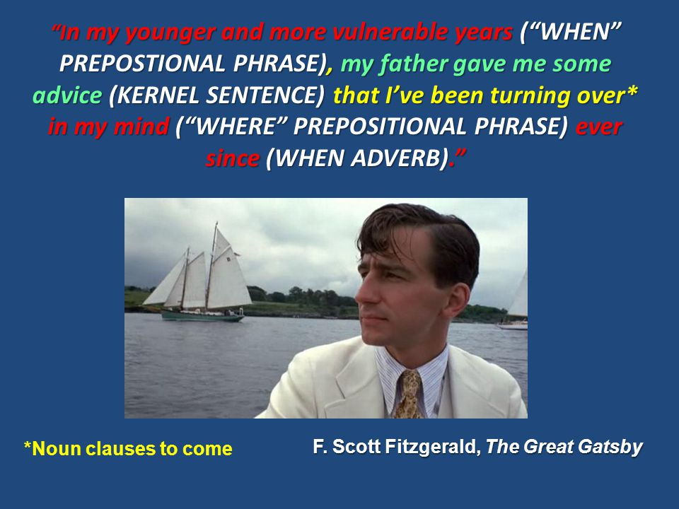 I n my younger and more vulnerable years ( WHEN PREPOSTIONAL PHRASE), my father gave me some advice (KERNEL SENTENCE) that I've been turning over* in my mind ( WHERE PREPOSITIONAL PHRASE) ever since (WHEN ADVERB). F.