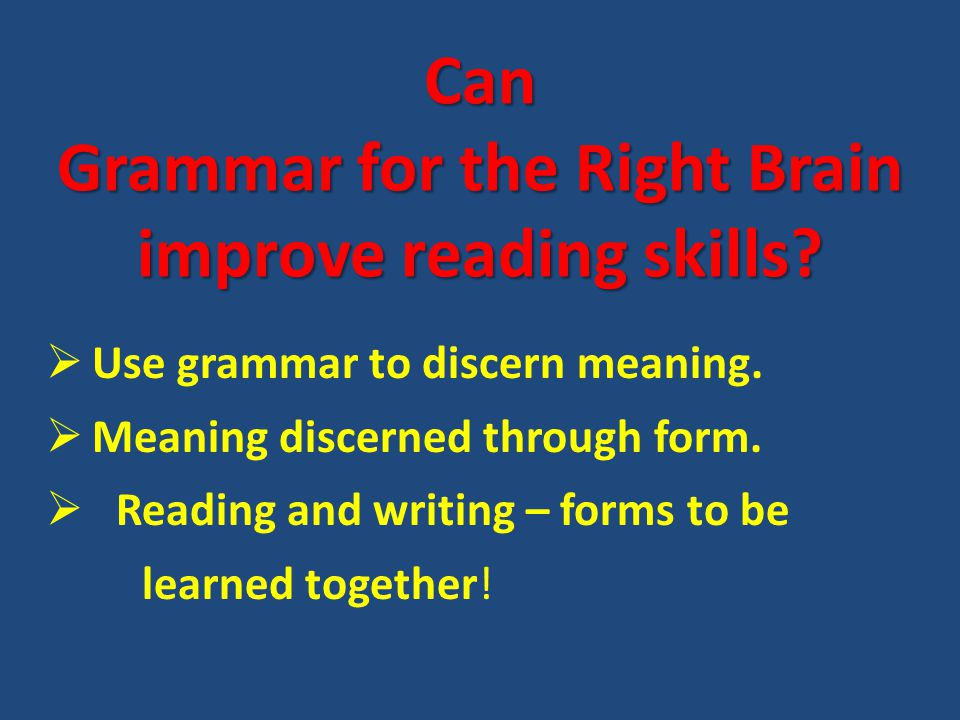 Can Grammar for the Right Brain improve reading skills?  Use grammar to discern meaning.  Meaning discerned through form.  Reading and writing – fo