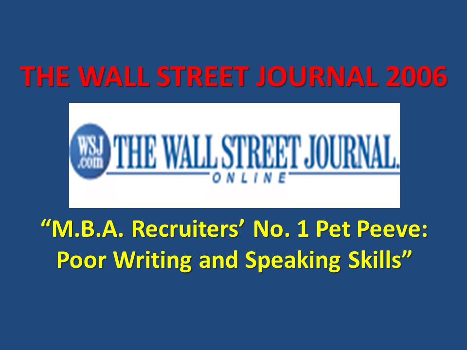 M.B.A. Recruiters' No. 1 Pet Peeve: Poor Writing and Speaking Skills THE WALL STREET JOURNAL 2006