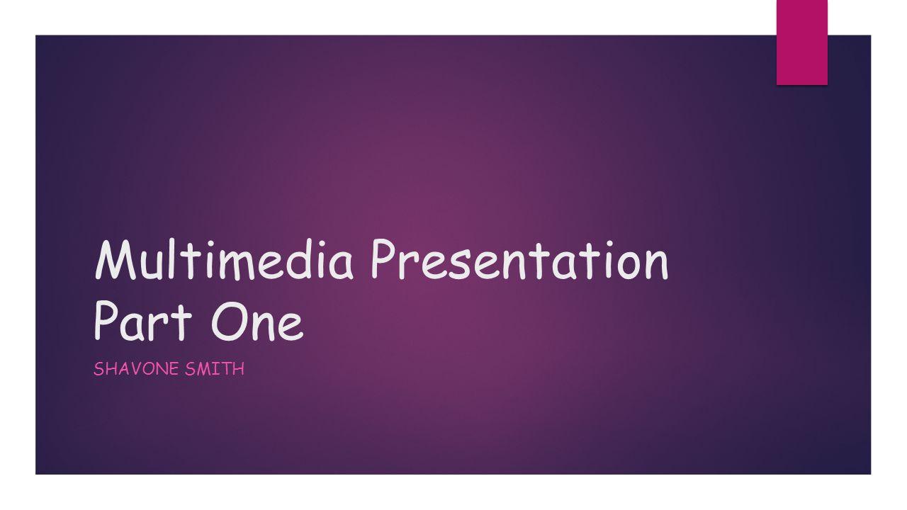 Multimedia Presentation Part One SHAVONE SMITH