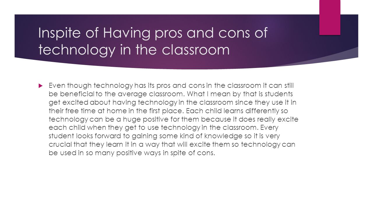 Inspite of Having pros and cons of technology in the classroom  Even though technology has its pros and cons in the classroom it can still be benefic