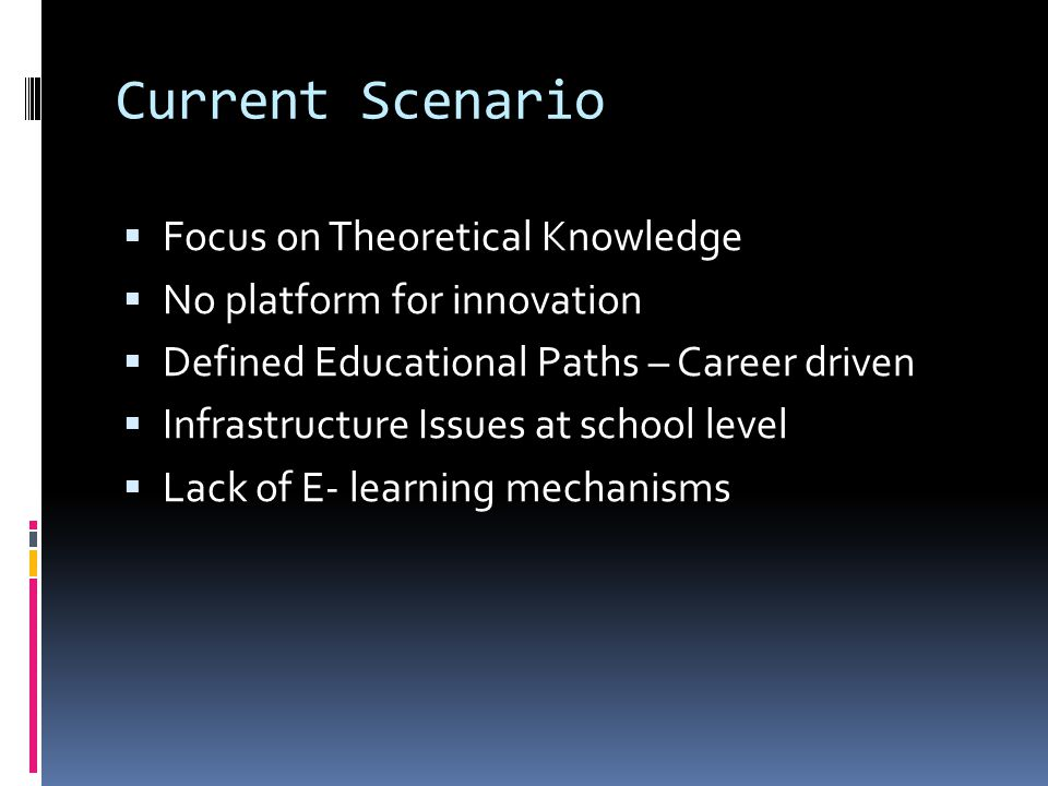 Current Scenario  Focus on Theoretical Knowledge  No platform for innovation  Defined Educational Paths – Career driven  Infrastructure Issues at school level  Lack of E- learning mechanisms