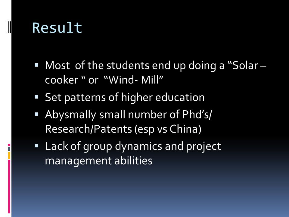 Result  Most of the students end up doing a Solar – cooker or Wind- Mill  Set patterns of higher education  Abysmally small number of Phd's/ Research/Patents (esp vs China)  Lack of group dynamics and project management abilities