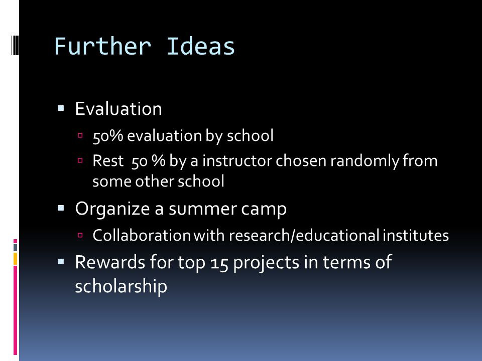 Further Ideas  Evaluation  50% evaluation by school  Rest 50 % by a instructor chosen randomly from some other school  Organize a summer camp  Collaboration with research/educational institutes  Rewards for top 15 projects in terms of scholarship