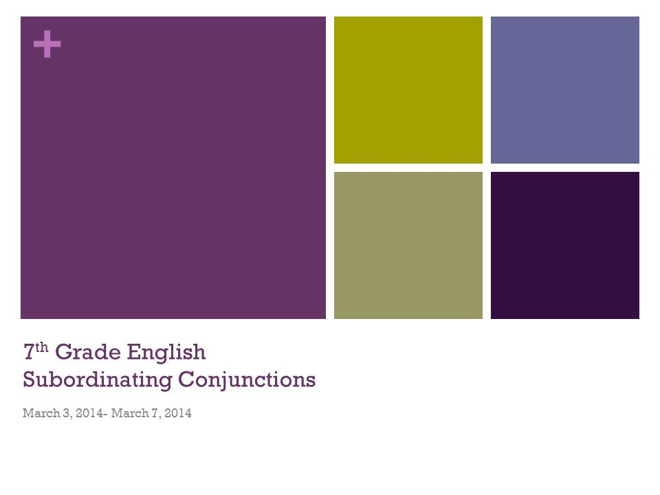 + 7 th Grade English Subordinating Conjunctions March 3, March 7, 2014