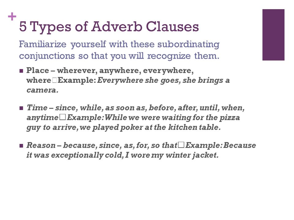 + 5 Types of Adverb Clauses Place – wherever, anywhere, everywhere, where Example: Everywhere she goes, she brings a camera.
