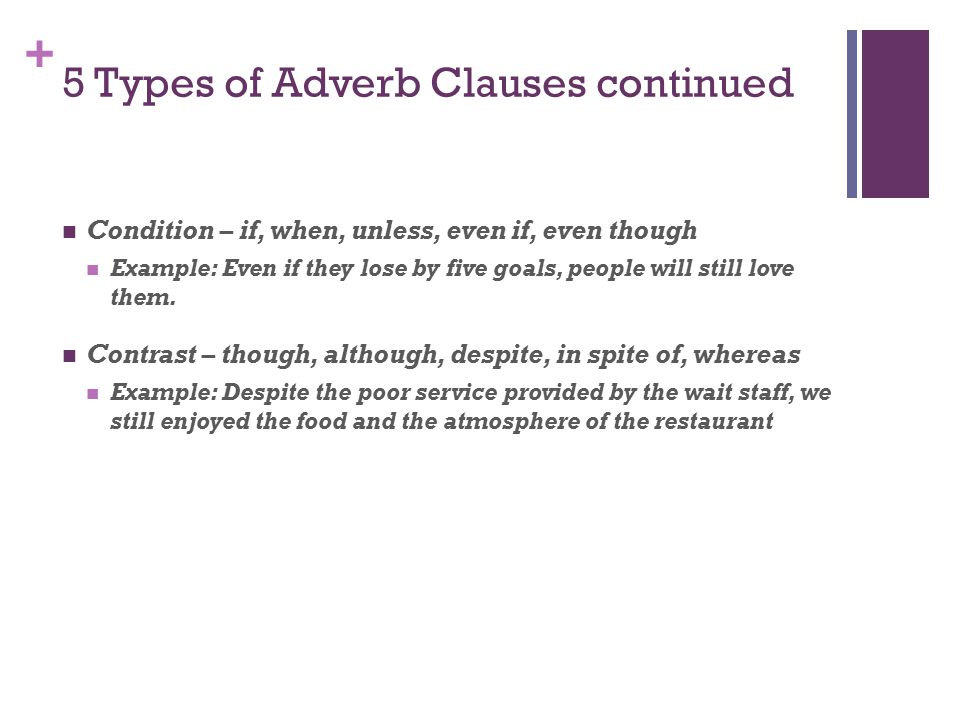 + 5 Types of Adverb Clauses continued Condition – if, when, unless, even if, even though Example: Even if they lose by five goals, people will still love them.