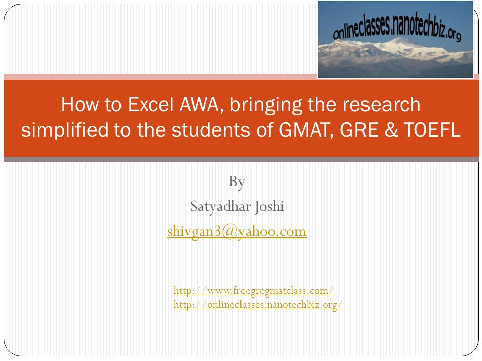 By Satyadhar Joshi shivgan3@yahoo.com How to Excel AWA, bringing the research simplified to the students of GMAT, GRE & TOEFL http://www.freegregmatclass.com/ http://onlineclasses.nanotechbiz.org/
