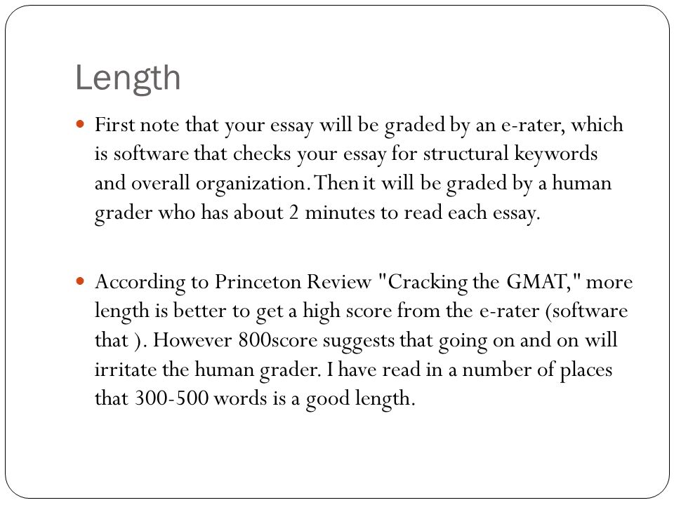Length First note that your essay will be graded by an e-rater, which is software that checks your essay for structural keywords and overall organization.