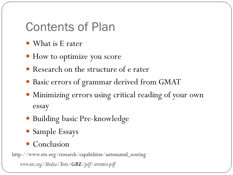 Contents of Plan What is E rater How to optimize you score Research on the structure of e rater Basic errors of grammar derived from GMAT Minimizing errors using critical reading of your own essay Building basic Pre-knowledge Sample Essays Conclusion www.ets.org/Media/Tests/GRE/pdf/awintro.pdf http://www.ets.org/research/capabilities/automated_scoring