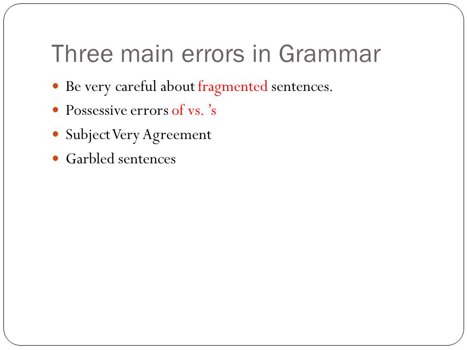 Three main errors in Grammar Be very careful about fragmented sentences.
