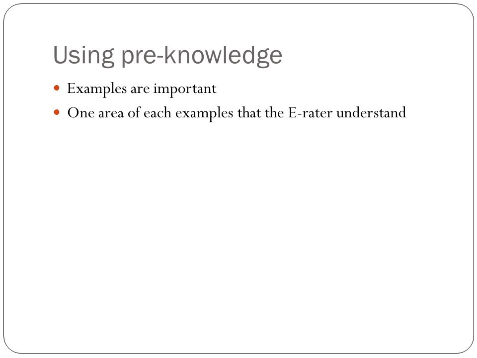 Using pre-knowledge Examples are important One area of each examples that the E-rater understand