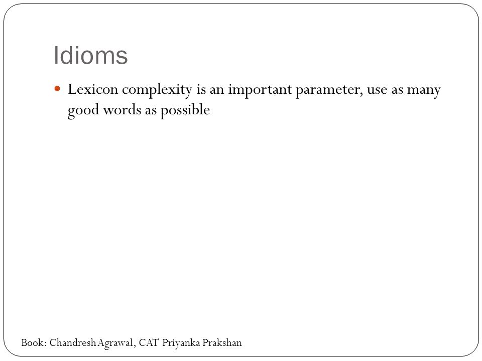 Idioms Lexicon complexity is an important parameter, use as many good words as possible Book: Chandresh Agrawal, CAT Priyanka Prakshan