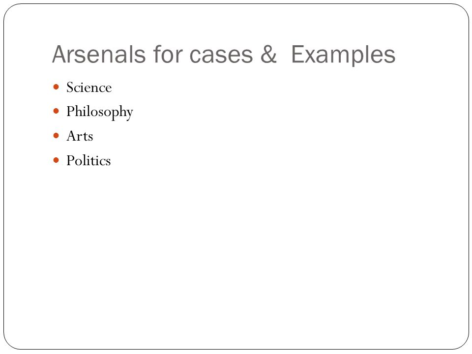 Arsenals for cases & Examples Science Philosophy Arts Politics
