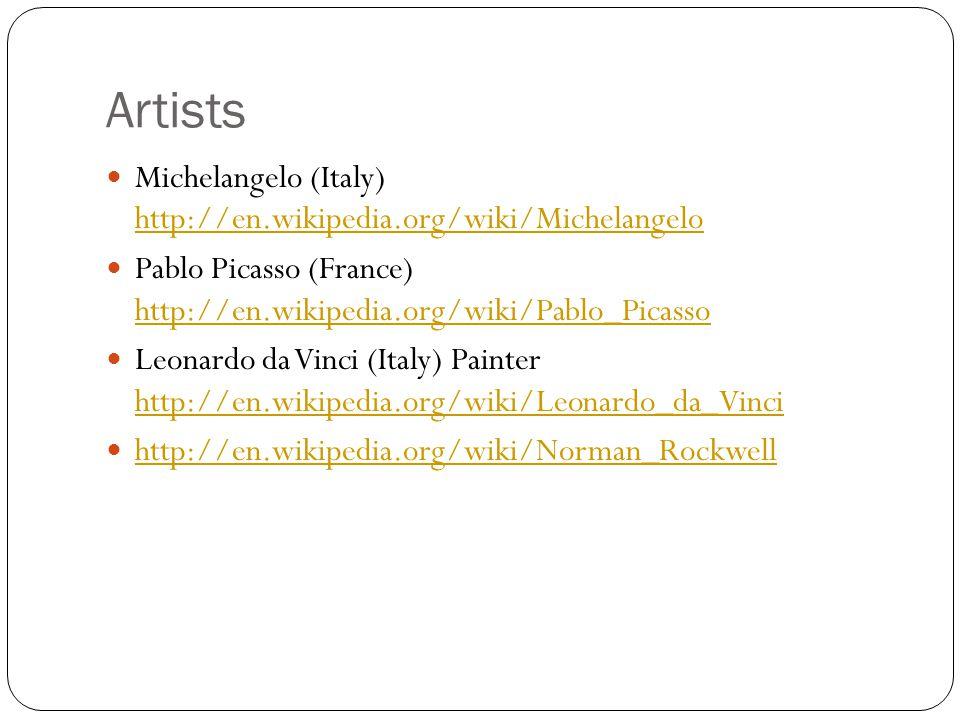 Artists Michelangelo (Italy) http://en.wikipedia.org/wiki/Michelangelo http://en.wikipedia.org/wiki/Michelangelo Pablo Picasso (France) http://en.wikipedia.org/wiki/Pablo_Picasso http://en.wikipedia.org/wiki/Pablo_Picasso Leonardo da Vinci (Italy) Painter http://en.wikipedia.org/wiki/Leonardo_da_Vinci http://en.wikipedia.org/wiki/Leonardo_da_Vinci http://en.wikipedia.org/wiki/Norman_Rockwell