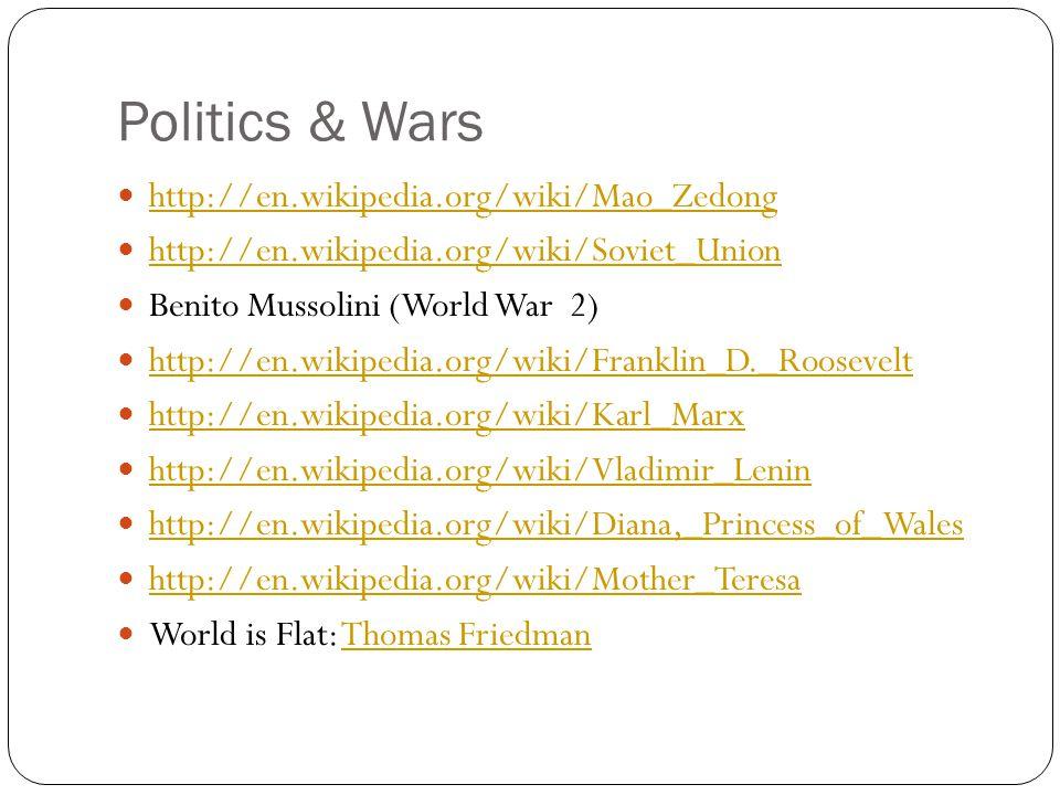 Politics & Wars http://en.wikipedia.org/wiki/Mao_Zedong http://en.wikipedia.org/wiki/Soviet_Union Benito Mussolini (World War 2) http://en.wikipedia.org/wiki/Franklin_D._Roosevelt http://en.wikipedia.org/wiki/Karl_Marx http://en.wikipedia.org/wiki/Vladimir_Lenin http://en.wikipedia.org/wiki/Diana,_Princess_of_Wales http://en.wikipedia.org/wiki/Mother_Teresa World is Flat: Thomas FriedmanThomas Friedman