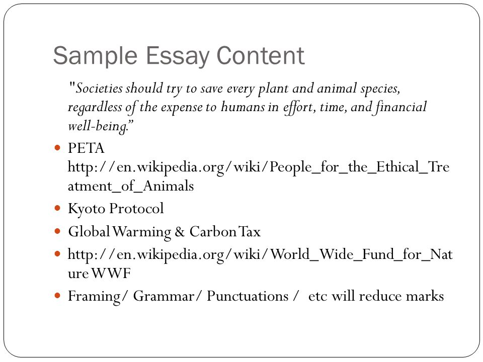 Sample Essay Content Societies should try to save every plant and animal species, regardless of the expense to humans in effort, time, and financial well-being. PETA http://en.wikipedia.org/wiki/People_for_the_Ethical_Tre atment_of_Animals Kyoto Protocol Global Warming & Carbon Tax http://en.wikipedia.org/wiki/World_Wide_Fund_for_Nat ure WWF Framing/ Grammar/ Punctuations / etc will reduce marks
