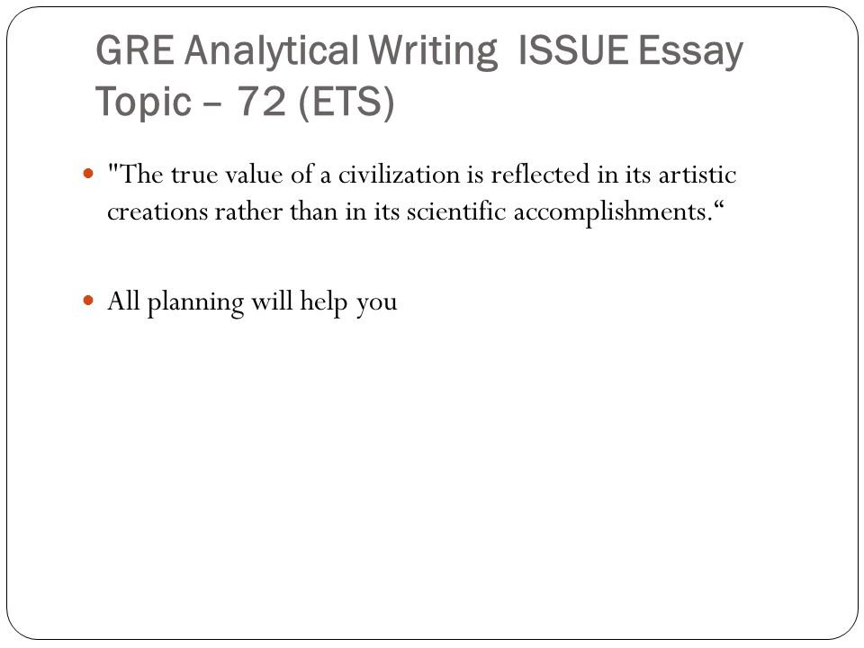 GRE Analytical Writing ISSUE Essay Topic – 72 (ETS) The true value of a civilization is reflected in its artistic creations rather than in its scientific accomplishments. All planning will help you