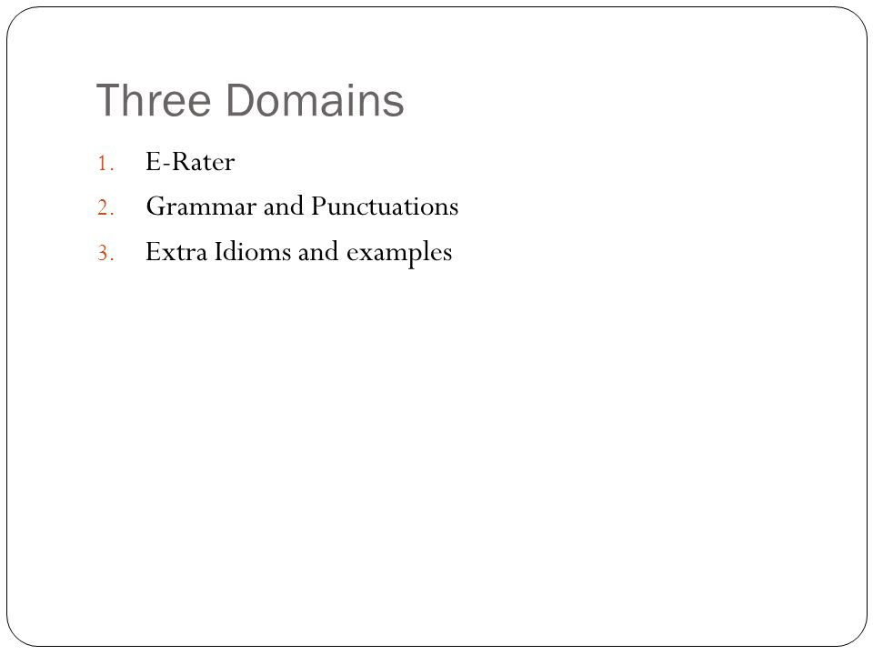 Three Domains 1. E-Rater 2. Grammar and Punctuations 3. Extra Idioms and examples