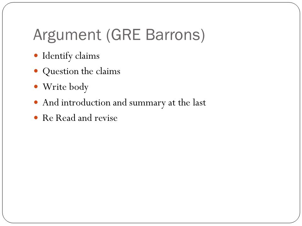 Argument (GRE Barrons) Identify claims Question the claims Write body And introduction and summary at the last Re Read and revise
