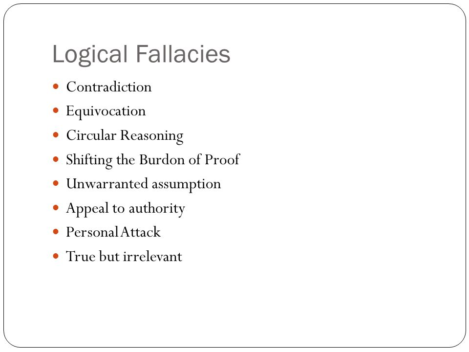 Logical Fallacies Contradiction Equivocation Circular Reasoning Shifting the Burdon of Proof Unwarranted assumption Appeal to authority Personal Attack True but irrelevant