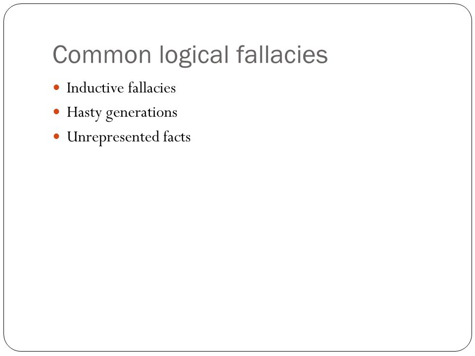 Common logical fallacies Inductive fallacies Hasty generations Unrepresented facts
