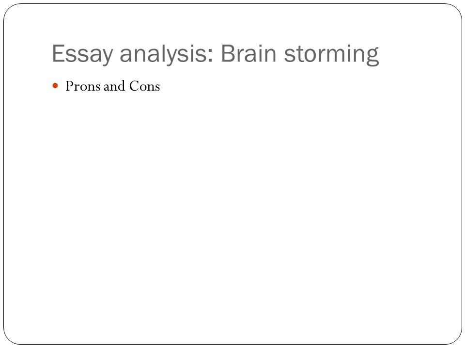 Essay analysis: Brain storming Prons and Cons