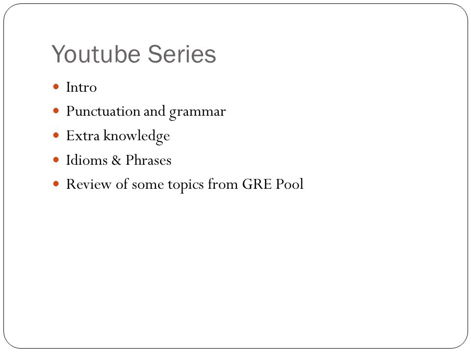 Youtube Series Intro Punctuation and grammar Extra knowledge Idioms & Phrases Review of some topics from GRE Pool